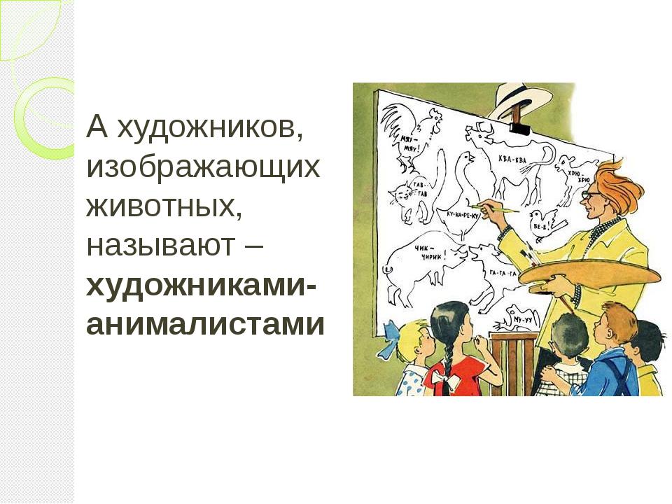 А художников, изображающих животных, называют – художниками-анималистами