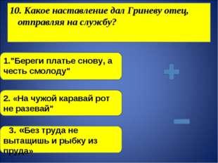"""10. Какое наставление дал Гриневу отец, отправляя на службу? 1.""""Береги платье"""