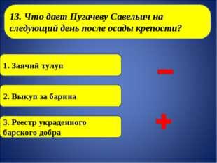 13. Что дает Пугачеву Савельич на следующий день после осады крепости? 1. За