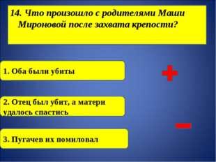 14. Что произошло с родителями Маши Мироновой после захвата крепости? 1. Оба