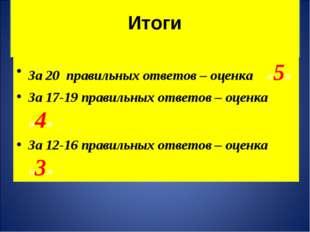 Итоги За 20 правильных ответов – оценка «5» За 17-19 правильных ответов – оц