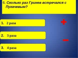 6. Сколько раз Гринев встречался с Пугачевым?  3. 4 раза 2. 3 раза 1. 2 раз