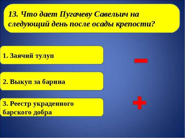 13. Что дает Пугачеву Савельич на следующий день после осады крепости? 1. За...