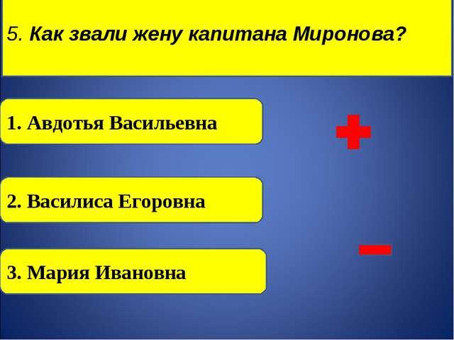 5. Как звали жену капитана Миронова?  1. Авдотья Васильевна 2. Василиса Его...