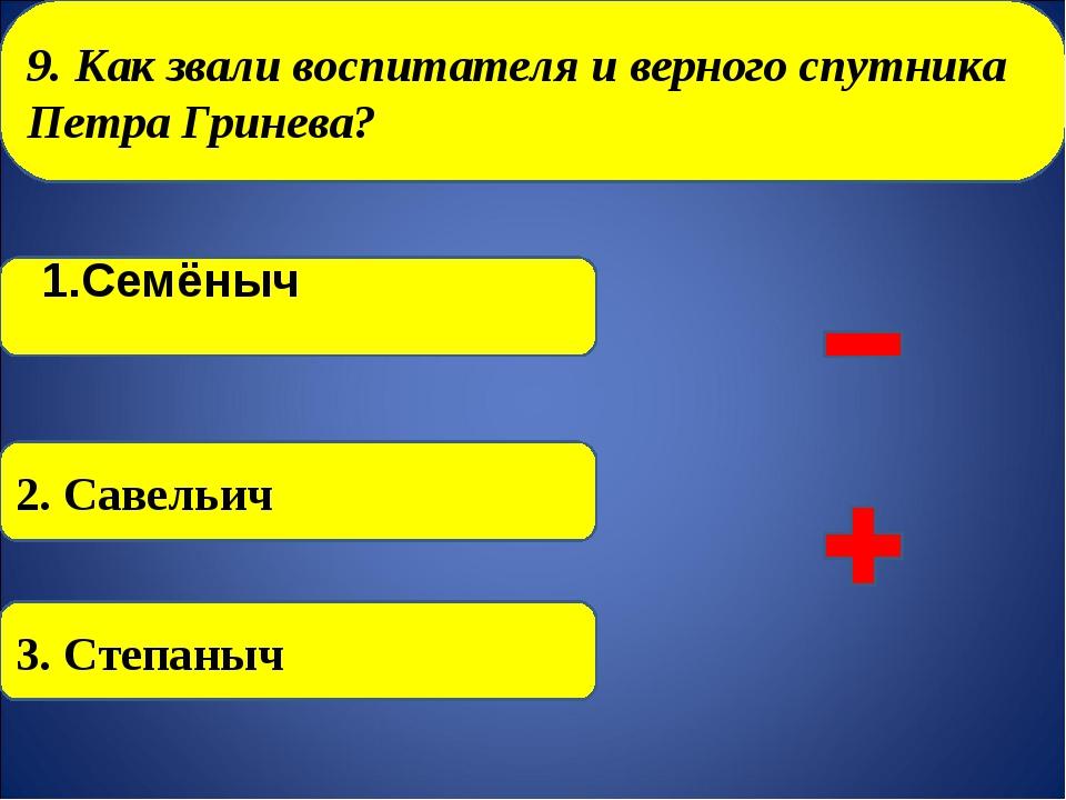 9. Как звали воспитателя и верного спутника Петра Гринева? 1.Семёныч 2. Саве...