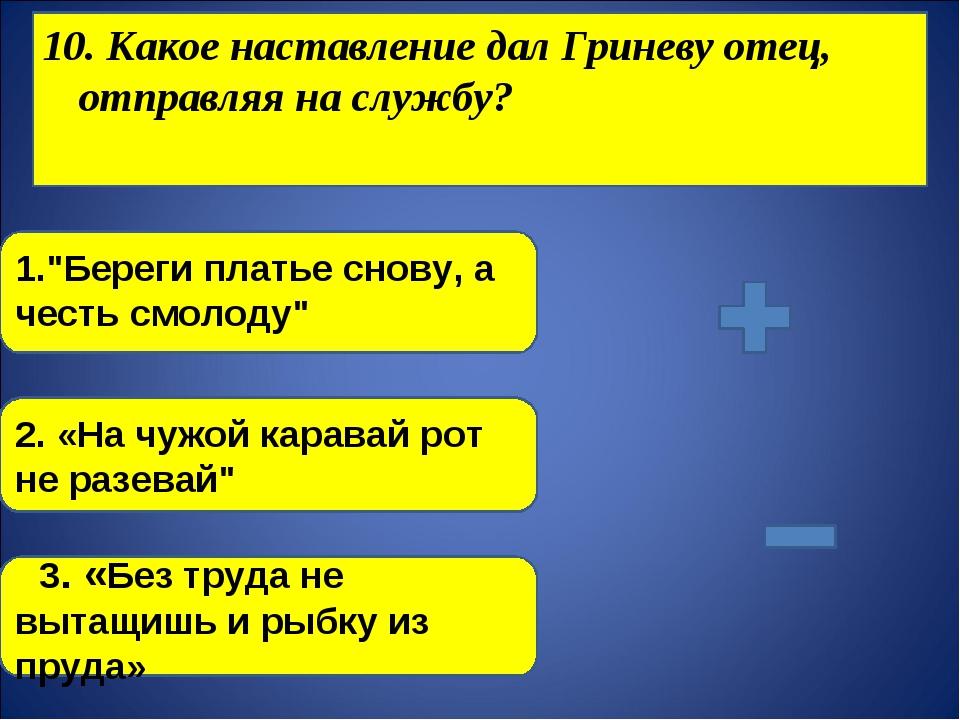 """10. Какое наставление дал Гриневу отец, отправляя на службу? 1.""""Береги платье..."""