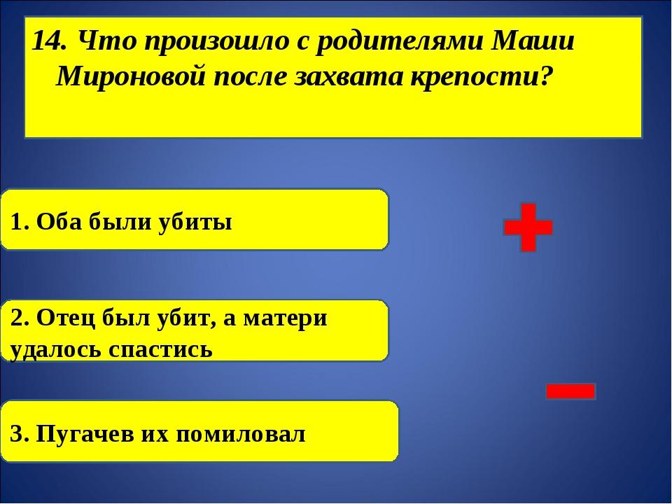 14. Что произошло с родителями Маши Мироновой после захвата крепости? 1. Оба...
