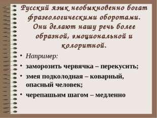 Русский язык необыкновенно богат фразеологическими оборотами. Они делают нашу
