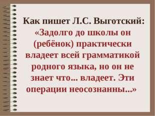 Как пишет Л.С. Выготский: «Задолго до школы он (ребёнок) практически владеет