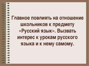 Главное повлиять на отношение школьников к предмету «Русский язык». Вызвать и