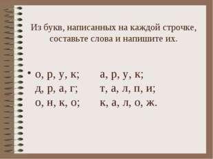 Из букв, написанных на каждой строчке, составьте слова и напишите их. о, р, у