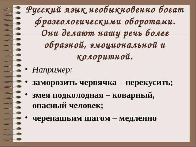 Русский язык необыкновенно богат фразеологическими оборотами. Они делают нашу...