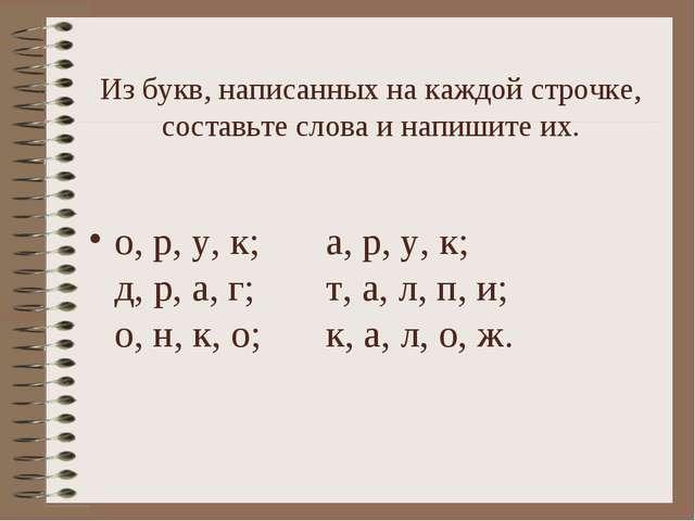Из букв, написанных на каждой строчке, составьте слова и напишите их. о, р, у...
