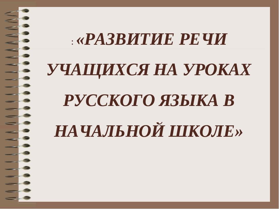 : «РАЗВИТИЕ РЕЧИ УЧАЩИХСЯ НА УРОКАХ РУССКОГО ЯЗЫКА В НАЧАЛЬНОЙ ШКОЛЕ»