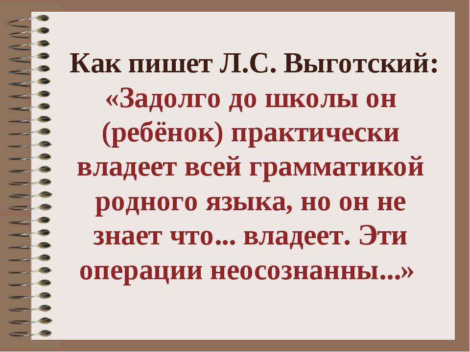 Как пишет Л.С. Выготский: «Задолго до школы он (ребёнок) практически владеет...