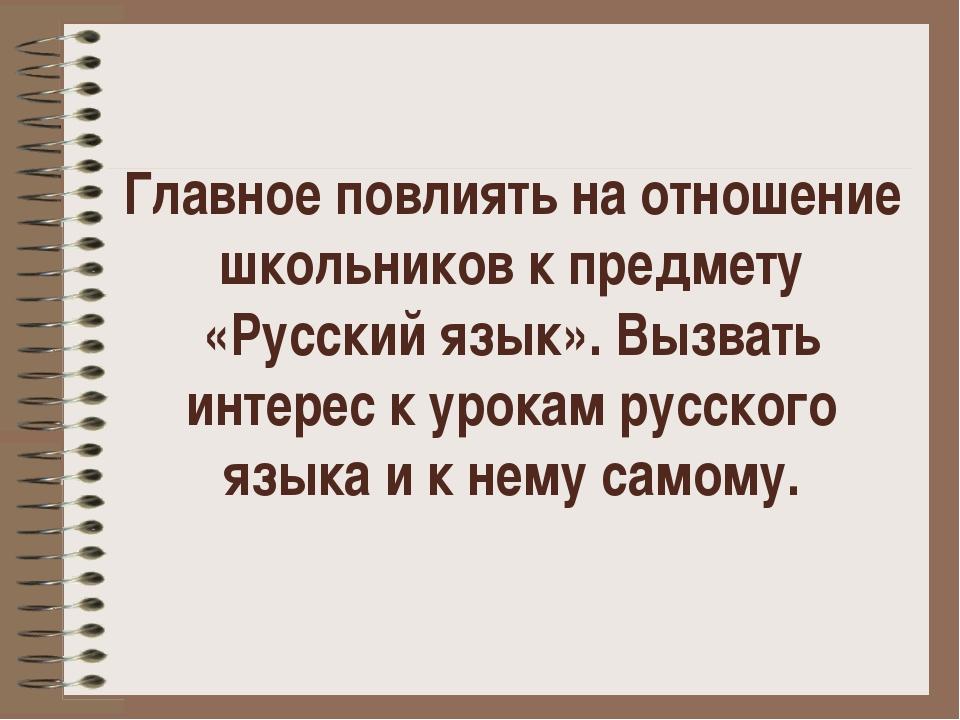 Главное повлиять на отношение школьников к предмету «Русский язык». Вызвать и...