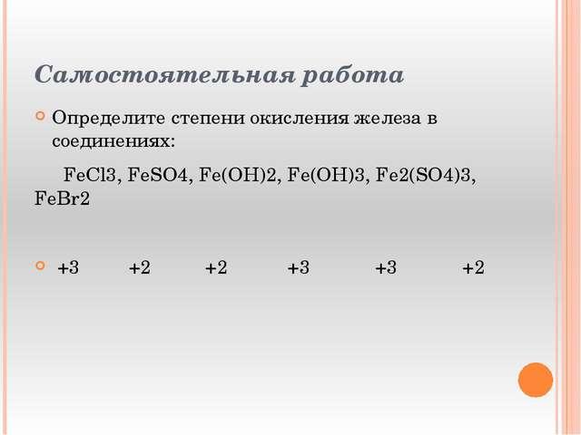 Самостоятельная работа Определите степени окисления железа в соединениях: Fе...