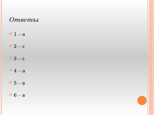 Ответы 1 – а 2 – с 3 – с 4 – а 5 – в 6 – в