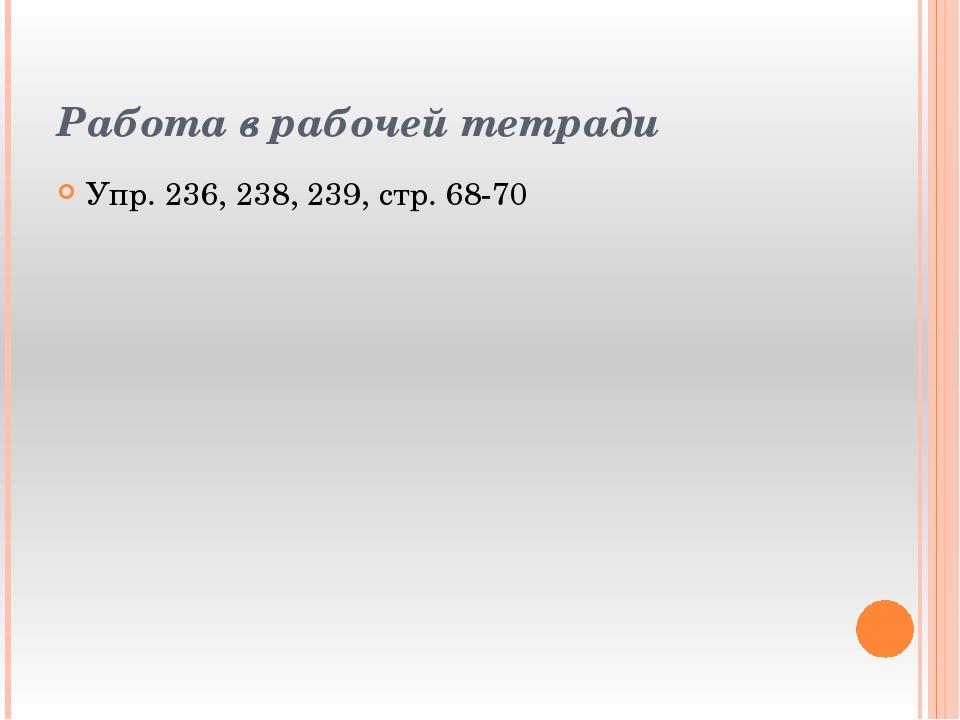 Работа в рабочей тетради Упр. 236, 238, 239, стр. 68-70