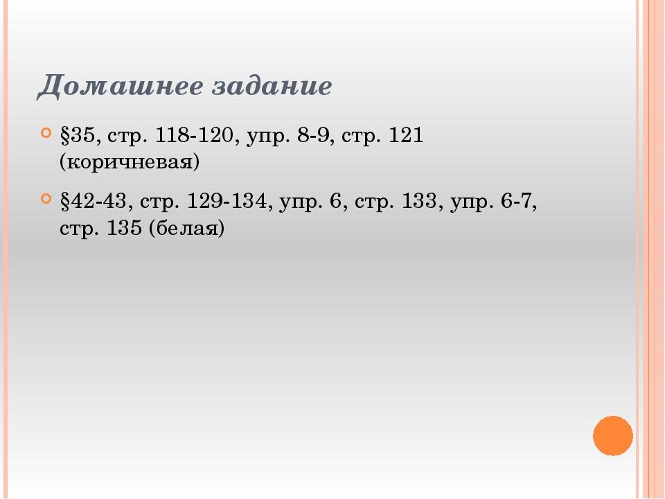 Домашнее задание §35, стр. 118-120, упр. 8-9, стр. 121 (коричневая) §42-43, с...