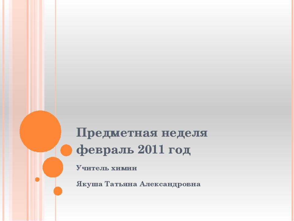 Предметная неделя февраль 2011 год Учитель химии Якуша Татьяна Александровна
