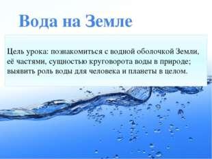 Вода на Земле Цель урока: познакомиться с водной оболочкой Земли, её частями