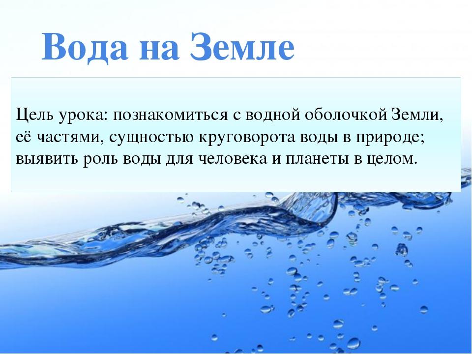 Вода на Земле Цель урока: познакомиться с водной оболочкой Земли, её частями...