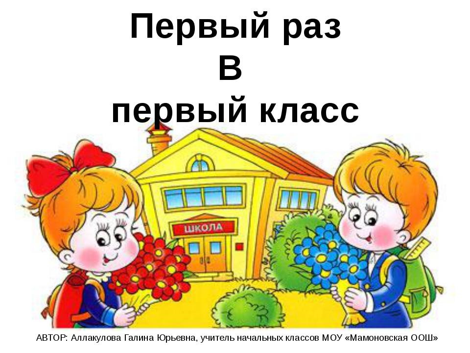 Первый раз В первый класс АВТОР: Аллакулова Галина Юрьевна, учитель начальных...