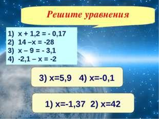 1) х + 1,2 = - 0,17 2) 14 –х = -28 3) х – 9 = - 3,1 4) -2,1 – х = -2 Решите у