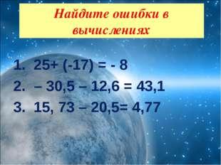 25+ (-17) = - 8 – 30,5 – 12,6 = 43,1 15, 73 – 20,5= 4,77  Найдите ошибки в