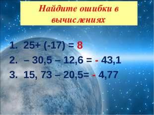 25+ (-17) = 8 – 30,5 – 12,6 = - 43,1 15, 73 – 20,5= - 4,77  Найдите ошибки