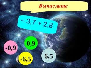 Вычислите – 3,7 + 2,8 6,5 -6,5 0,9 -0,9