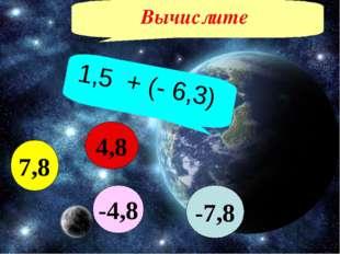 Вычислите 1,5 + (- 6,3) -7,8 7,8 4,8 -4,8