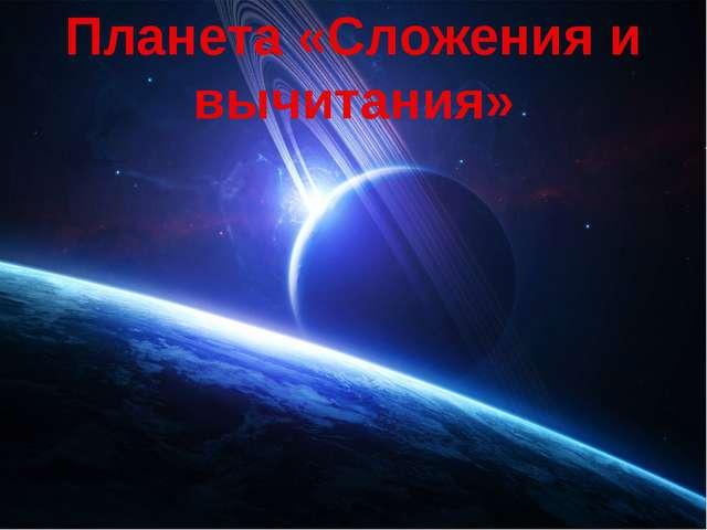 Планета «Сложения и вычитания»
