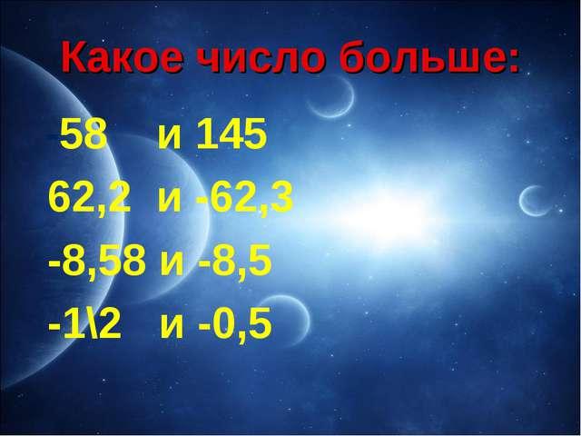 Какое число больше: -58 и 145 62,2 и -62,3 -8,58 и -8,5 -1\2 и -0,5