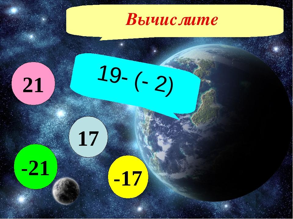 Вычислите 19- (- 2) 17 -17 -21 21