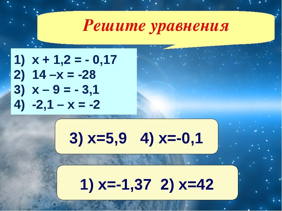 1) х + 1,2 = - 0,17 2) 14 –х = -28 3) х – 9 = - 3,1 4) -2,1 – х = -2 Решите у...