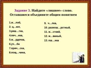 Задание 3. Найдите «лишнее» слово. Оставшиеся объедините общим понятием 1.ж…