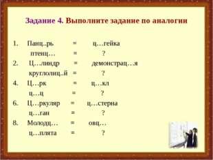 Задание 4. Выполните задание по аналогии Панц..рь = ц…гейка птенц… = ? 2. Ц…л