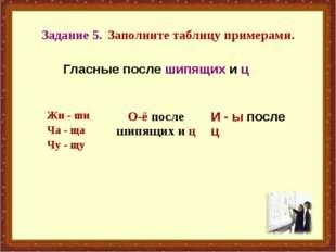 Задание 5. Заполните таблицу примерами. Гласные после шипящих и ц Жи - ши Ча