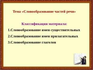 Тема «Словообразование частей речи» Классификация материала: 1.Словообразован