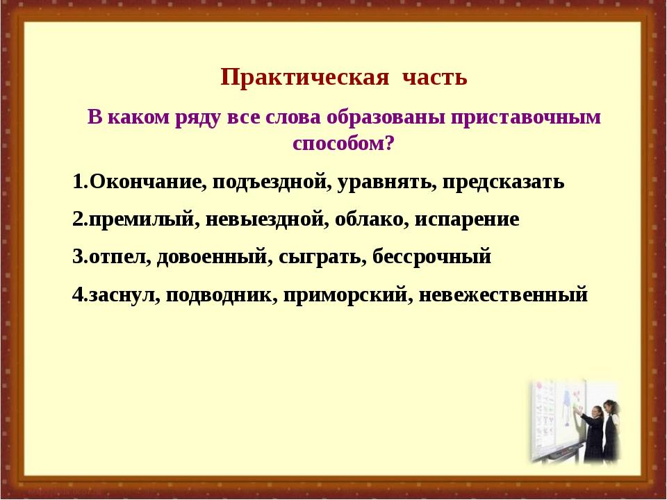 Практическая часть В каком ряду все слова образованы приставочным способом?...