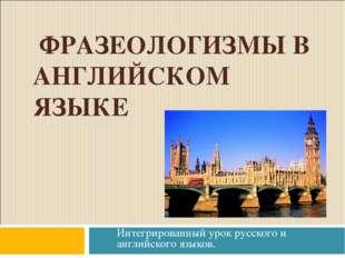 ФРАЗЕОЛОГИЗМЫ В АНГЛИЙСКОМ ЯЗЫКЕ Интегрированный урок русского и английского