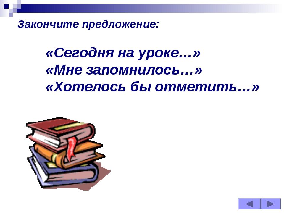 Закончите предложение: «Сегодня на уроке…» «Мне запомнилось…» «Хотелось бы...