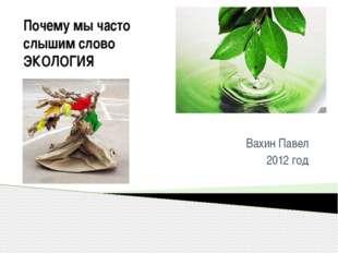 Почему мы часто слышим слово ЭКОЛОГИЯ Вахин Павел 2012 год