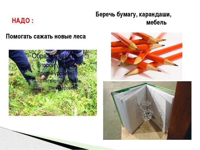 НАДО : Помогать сажать новые леса Беречь бумагу, карандаши, мебель