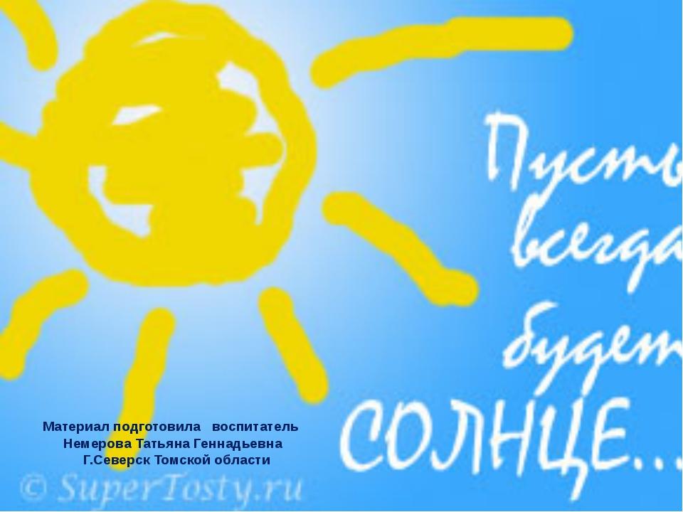 Материал подготовила воспитатель Немерова Татьяна Геннадьевна Г.Северск Томс...