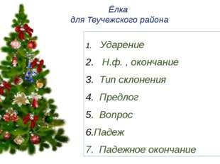 Ёлка для Теучежского района Ударение Н.ф. , окончание Тип склонения Предлог В