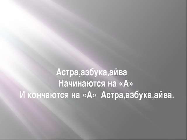 Астра,азбука,айва Начинаются на «А» И кончаются на «А» Астра,азбука,айва.