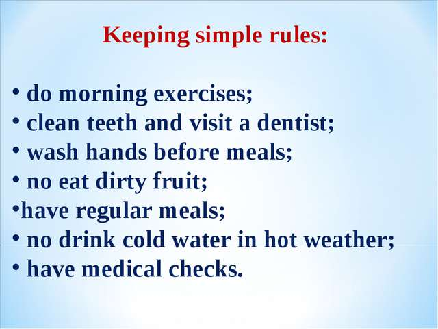 Keeping simple rules: do morning exercises; clean teeth and visit a dentist;...